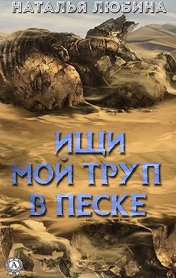 Наталья Любина - Ищи мой труп в песке