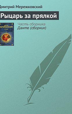 Дмитрий Мережковский - Рыцарь за прялкой
