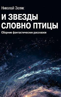 Николай Зеляк - Извёзды словно птицы. Сборник фантастических рассказов