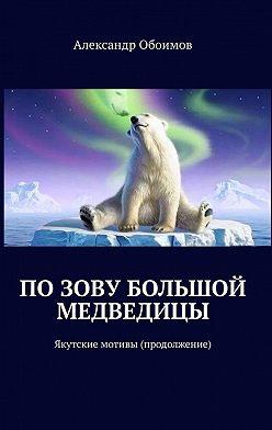 Александр Обоимов - Позову Большой Медведицы. Якутские мотивы (продолжение)