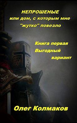 Олег Колмаков - Непрошеные, или Дом, скоторым мне «жутко» повезло. Книгапервая. Выгодный вариант