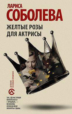 Лариса Соболева - Желтые розы для актрисы