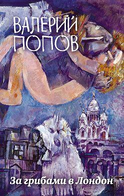 Валерий Попов - За грибами в Лондон (сборник)