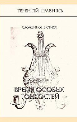 Терентiй Травнiкъ - Время особых тонкостей. Сложенное в стихи