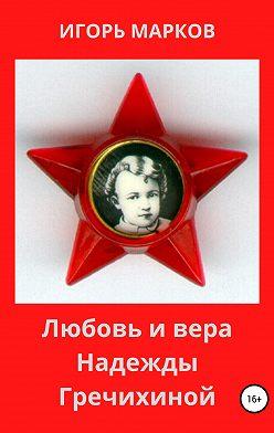 Игорь Марков - Любовь и вера Надежды Гречихиной