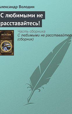 Александр Володин - С любимыми не расставайтесь!