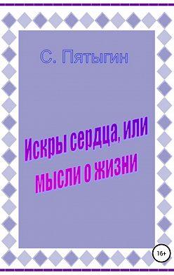 Сергей Пятыгин - Искры сердца, или Мысли о жизни