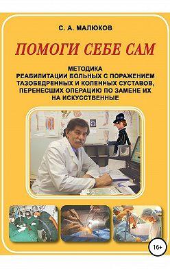 Сергей Малюков - Методика реабилитации больных с поражением тазобедренных и коленных суставов, перенесших операцию по замене их на искусственные. Помоги себе сам