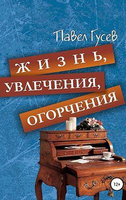 Павел Гусев - Жизнь, увлечения, огорчения