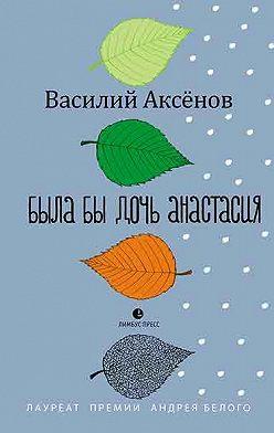 Василий Аксёнов - Была бы дочь Анастасия (моление)