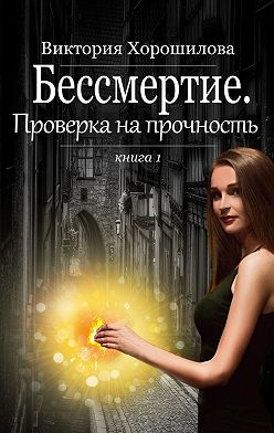 Виктория Хорошилова - Бессмертие. Проверка на прочность. Книга 1