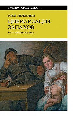 Робер Мюшембле - Цивилизация запахов. XVI–начало XIXвека