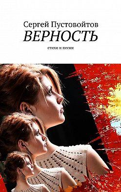 Сергей Пустовойтов - Верность. Стихи ипесни