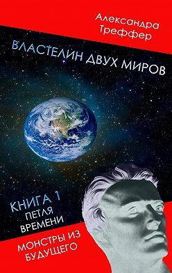 Александра Треффер - Властелин двух миров. Книга1. Петля времени. Монстры избудущего
