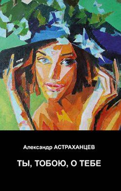 Александр Астраханцев - Ты, тобою, о тебе
