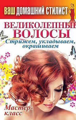 Неустановленный автор - Ваш домашний стилист. Великолепные волосы. Стрижем, укладываем, окрашиваем