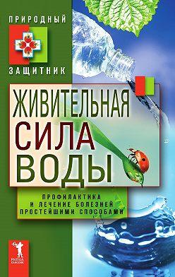 Неустановленный автор - Живительная сила воды. Профилактика и лечение болезней простейшими способами