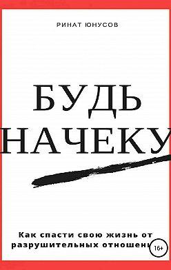 Ринат Юнусов - Будь начеку. Как спасти свою жизнь от разрушительных отношений