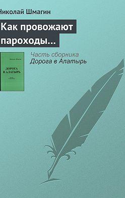 Николай Шмагин - Как провожают пароходы…