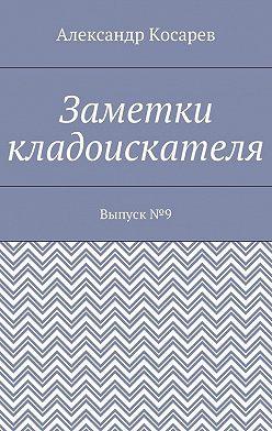 Александр Косарев - Заметки кладоискателя. Выпуск№9