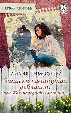 Лилия Тимофеева - Записки обманутой девчонки, или Как победить соперницу