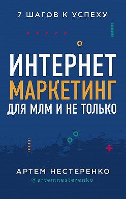 Артем Нестеренко - Интернет-маркетинг для МЛМ и не только. 7 шагов к успеху