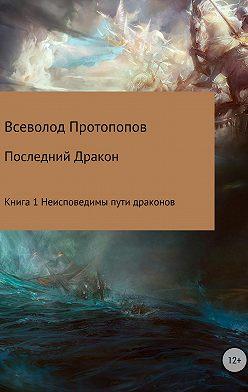 Всеволод Протопопов - Последний дракон. Книга 1. Неисповедимы пути драконов