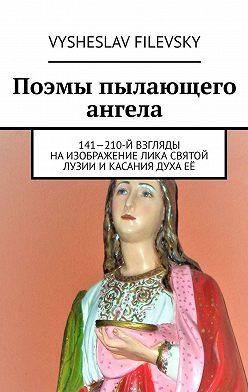 Vysheslav Filevsky - Поэмы пылающего ангела. 141—210-й взгляды наизображение лика святой Лузии икасания духаеё