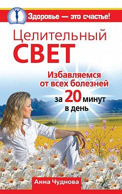 Анна Чуднова - Целительный свет. Избавляемся от всех болезней за 20 минут в день