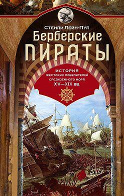 Стенли Лейн-Пул - Берберские пираты. История жестоких повелителей Средиземного моря ХV-ХIХ вв.