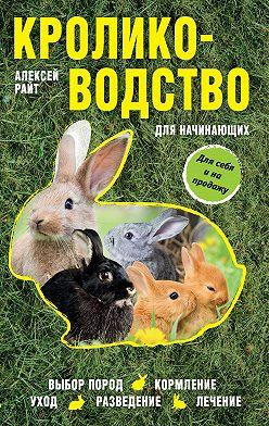 Алексей Райт - Кролиководство для начинающих