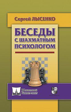 Сергей Лысенко - Беседы с шахматным психологом