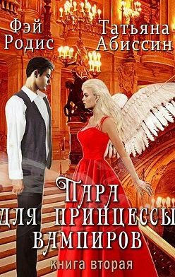 Татьяна Абиссин - Пара для принцессы вампиров. Книга вторая