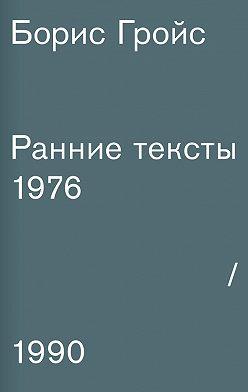 Борис Гройс - Ранние тексты. 1976–1990