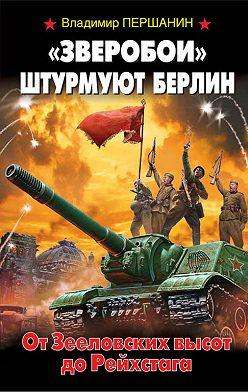 Владимир Першанин - «Зверобои» штурмуют Берлин. От Зееловских высот до Рейхстага