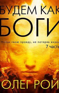 Олег Рой - Будем как боги. 7 часть