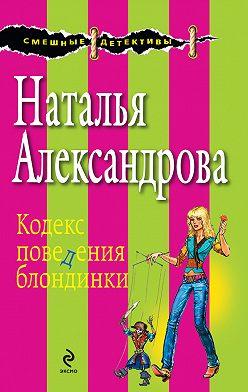 Наталья Александрова - Кодекс поведения блондинки