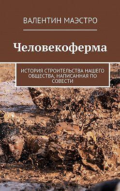 Валентин Маэстро - Человекоферма. История строительства нашего общества, написанная по совести