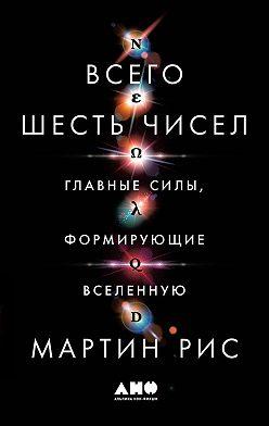 Мартин Рис - Всего шесть чисел. Главные силы, формирующие Вселенную
