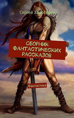Сергей Ходосевич - Сборник фантастических рассказов. Фантастика