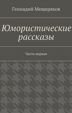 Геннадий Мещеряков - Юмористические рассказы. Первая часть