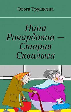 Ольга Трушкина - Нина Ричардовна– Старая Сквалыга