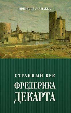 Ирина Шаманаева - Странный век Фредерика Декарта