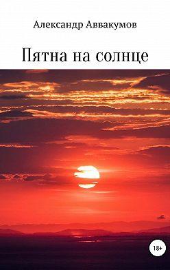 Александр Аввакумов - Пятна на солнце