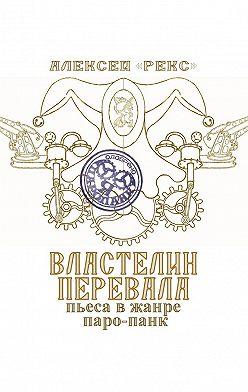 Алексей «Рекс» - Властелин перевала. Пьеса вжанре паро-панк