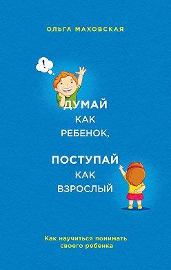 Ольга Маховская - Думай как ребенок, поступай как взрослый. Как научиться понимать своего ребенка