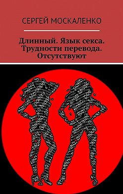 Сергей Москаленко - Длинный. Язык секса. Трудности перевода. Отсутствуют