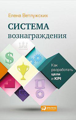 Елена Ветлужских - Система вознаграждения. Как разработать цели и KPI