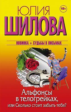 Юлия Шилова - Альфонсы в телогрейках, или Сколько стоит забыть тебя?