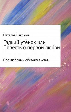 Наталья Баклина - Гадкий утёнок, или Повесть о первой любви